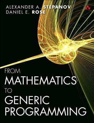 From Mathematics to Generic Programming By Stepanov, Alexander/ Rose, Daniel
